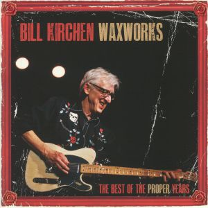 KIRCHEN, Bill - Waxworks: The Best Of The Proper Years