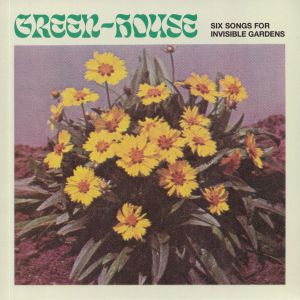 GREEN HOUSE - Six Songs For Invisible Gardens