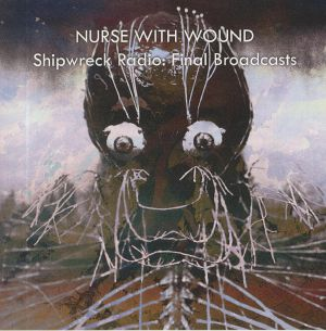 NURSE WITH WOUND - Shipwreck Radio: Final Broadcasts