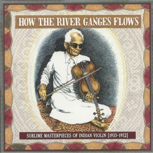 VARIOUS - How The River Ganges Flows: Sublime Masterpieces Of Indian Violin 1933-1952