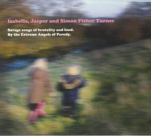 ISABELLA/JASPER/SIMON FISHER TURNER - Savage Songs Of Brutality & Food: By The Extreme Angels Of Parody