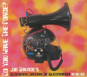 SAVAGE, Jon/VARIOUS - Do You Have The Force: Jon Savage's Alternate History Of Electronica 1978-82
