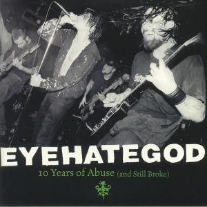 EYEHATEGOD - Ten Years Of Abuse (& Still Broke)