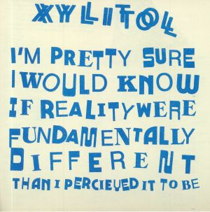 XYLITOL - I'm Pretty Sure I Would Know If Reality Were Fundamentally Different Than I Perceived It To Be