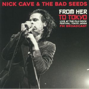 CAVE, Nick & THE BAD SEEDS - From Her To Tokyo: Live At The Fuji Rock Festival Tokyo Japan FM Broadcast