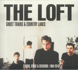 LOFT, The - Ghost Trains & Country Lanes: Studio Stage & Sessions 1984-2015
