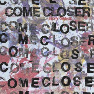 COME CLOSER - Pretty Garbage