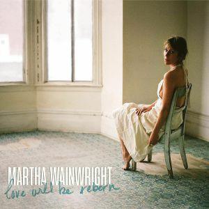 WAINWRIGHT, Martha - Love Will Be Reborn