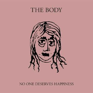 BODY, The - No One Deserves Happiness