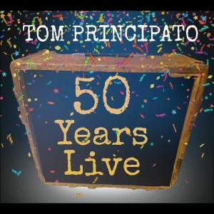 PRINCIPATO, Tom - Tom Principato 50 Years Live