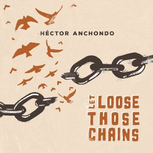 ANCHONDO, Hector - Let Loose Those Chains