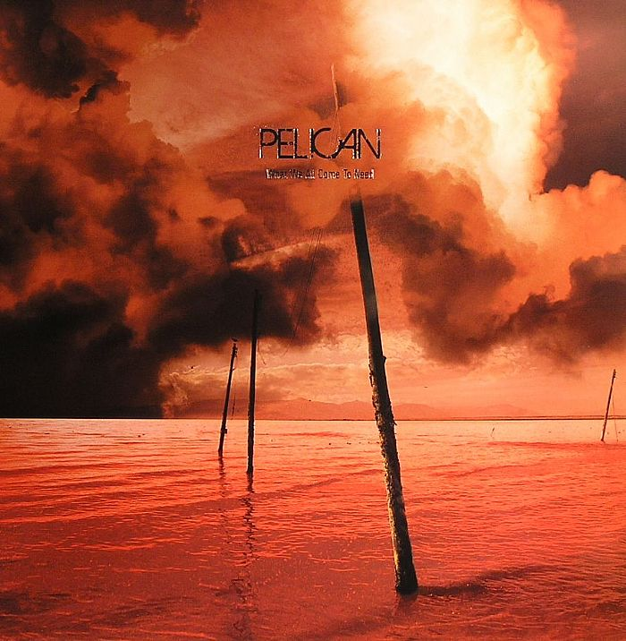 PELICAN - What We All Come To Need