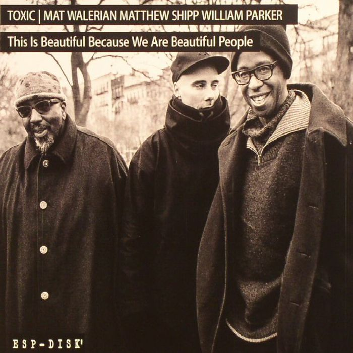 TOXIC/MAT WALERIAN/MATTHEW SHIPP/WILLIAM PARKER - This Is Beautiful Because We Are Beautiful People