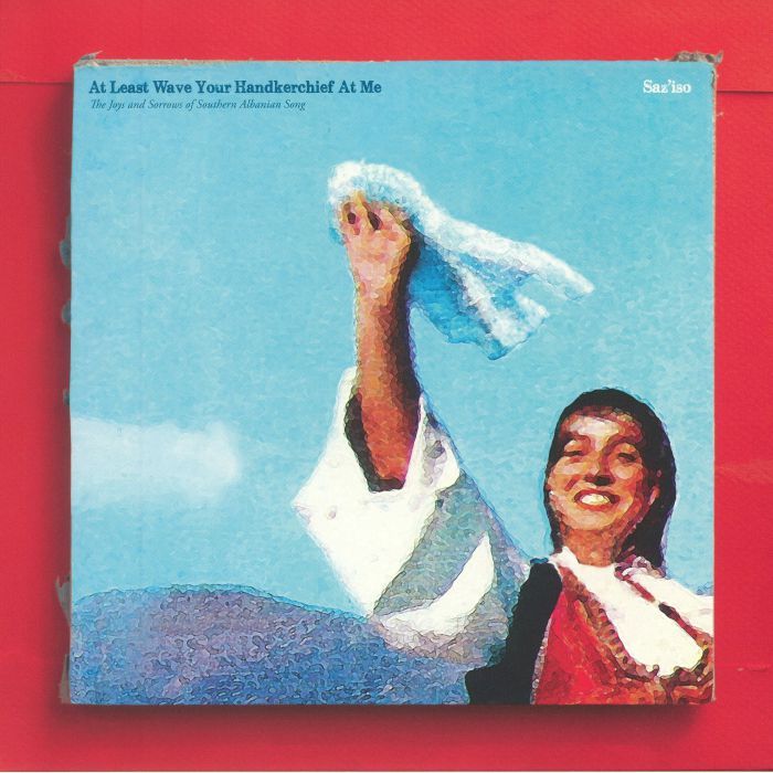 SAZ'ISO - At Least Wave Your Handkerchief At Me: The Joys & Sorrows Of Southern Albanian Song
