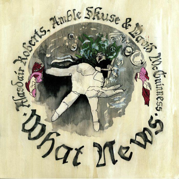 ROBERTS, Alasdair/AMBLE SKUSE/DAVID McGUINNESS - What News